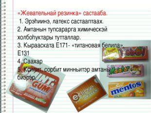«Жевательнай резинка» састааба. 1. Эрэhиинэ, латекс састааптаах. 2. Амтанын т