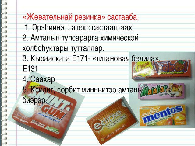 «Жевательнай резинка» састааба. 1. Эрэhиинэ, латекс састааптаах. 2. Амтанын т...