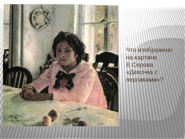 Что изображено на картине В.Серова «Девочка с персиками»?