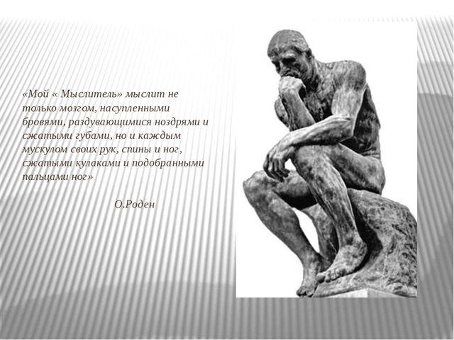 «Мой « Мыслитель» мыслит не только мозгом, насупленными бровями, раздувающим...