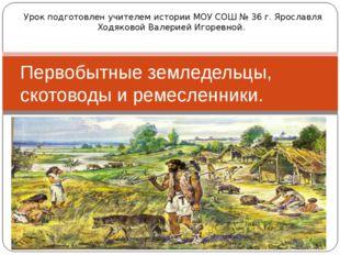 Первобытные земледельцы, скотоводы и ремесленники. Урок подготовлен учителем