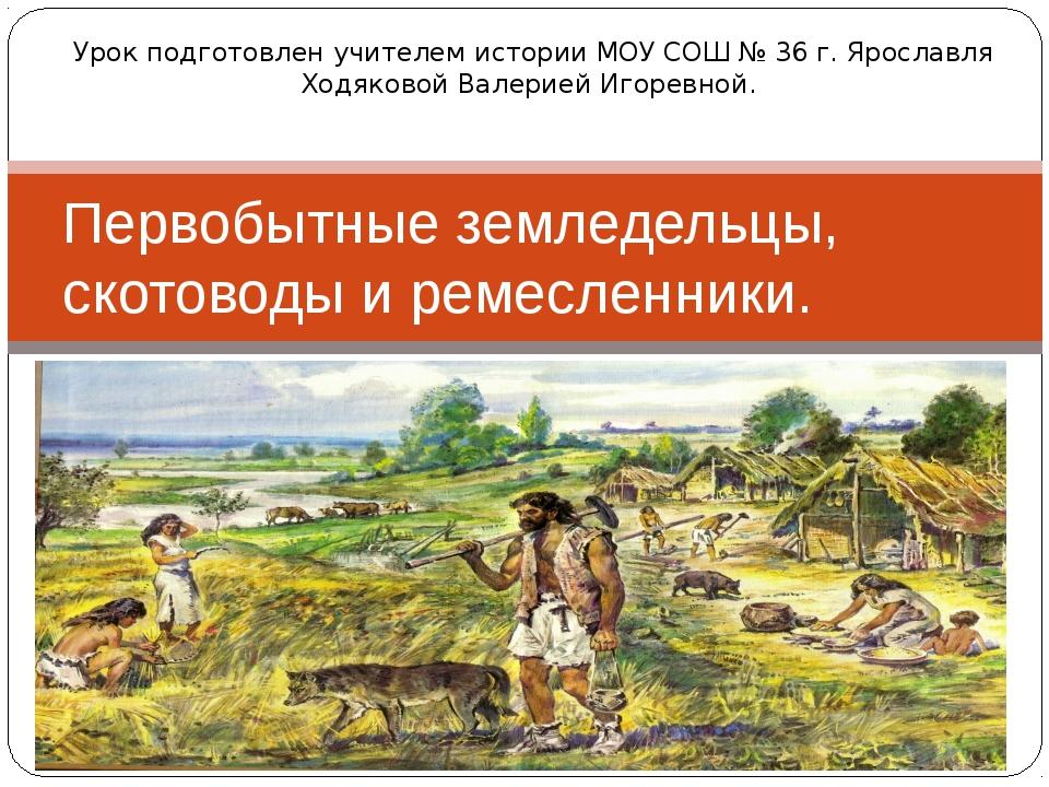 Первобытные земледельцы, скотоводы и ремесленники. Урок подготовлен учителем...