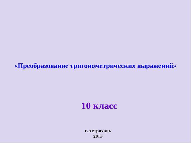 «Преобразование тригонометрических выражений» г.Астрахань 2015 10 класс