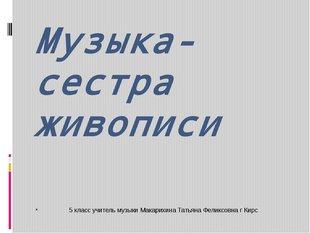 Музыка- сестра живописи 5 класс учитель музыки Макарихина Татьяна Феликсовна...