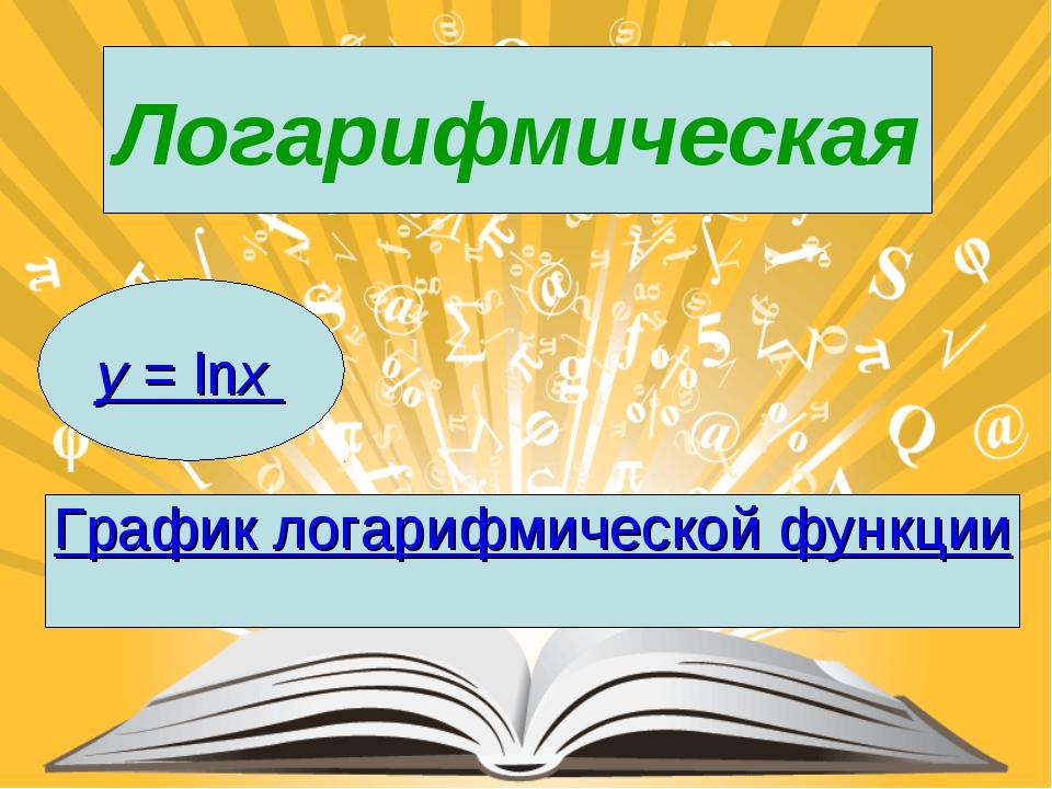 Логарифмическая y= lnx График логарифмической функции