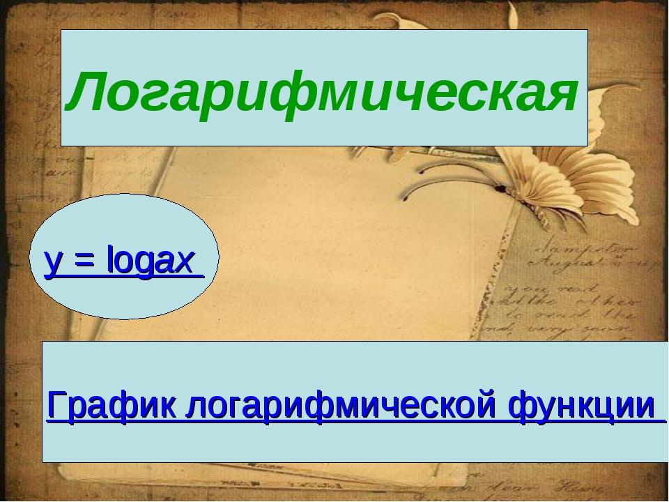 Логарифмическая y = logax График логарифмической функции