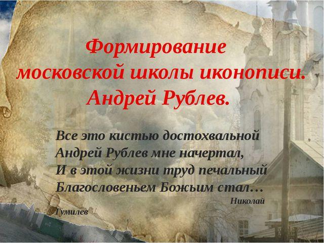 Формирование московской школы иконописи. Андрей Рублев. Все это кистью достох...