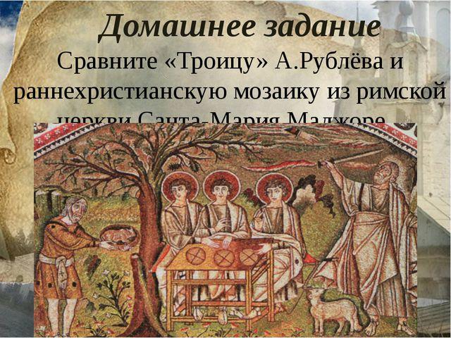 Домашнее задание Сравните «Троицу» А.Рублёва и раннехристианскую мозаику из р...