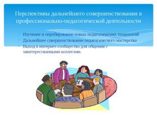 Изучение и опробирование новых педагогических технологий Дальнейшее совершенс