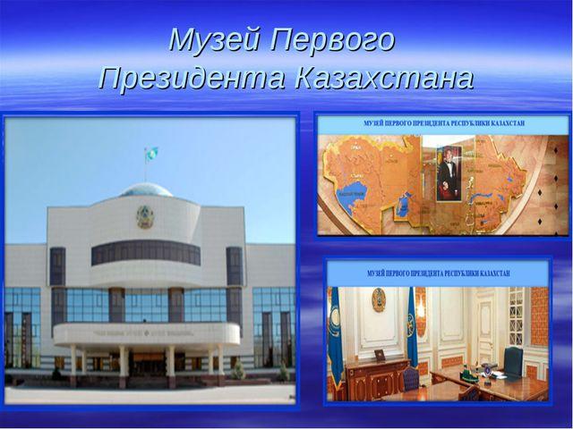 Музей Первого Президента Казахстана