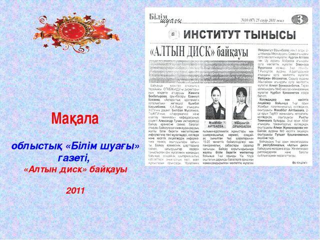 Мақала облыстық «Білім шуағы» газеті, «Алтын диск» байқауы 2011