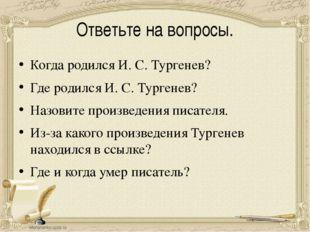 Ответьте на вопросы. Когда родился И. С. Тургенев? Где родился И. С. Тургенев