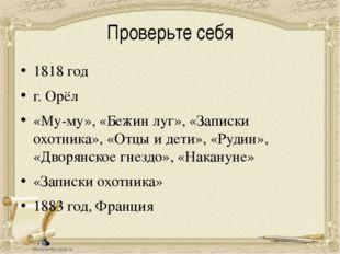 Проверьте себя 1818 год г. Орёл «Му-му», «Бежин луг», «Записки охотника», «От