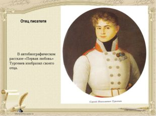 Отец писателя В автобиографическом рассказе «Первая любовь» Тургенев изобрази