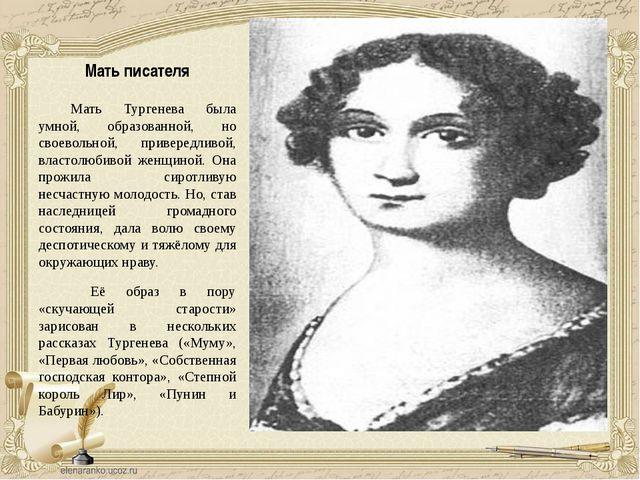 Мать писателя Мать Тургенева была умной, образованной, но своевольной, привер...
