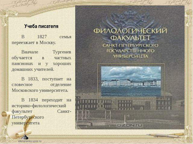 Учеба писателя В 1827 семья переезжает в Москву. Вначале Тургенев обучается в...