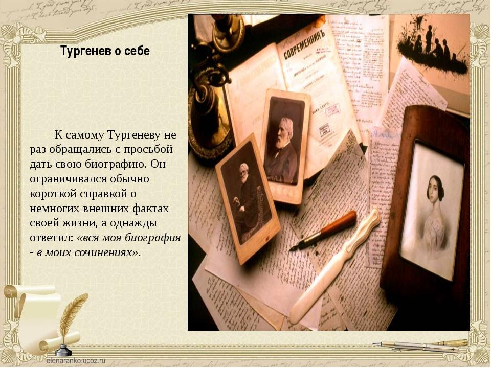 Тургенев о себе К самому Тургеневу не раз обращались с просьбой дать свою био...