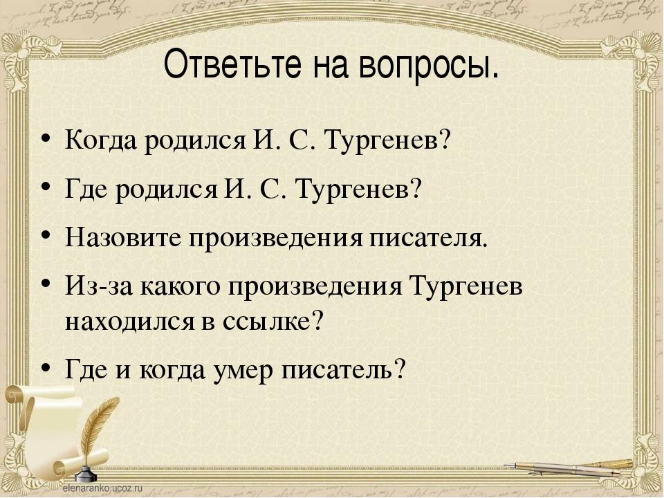 Ответьте на вопросы. Когда родился И. С. Тургенев? Где родился И. С. Тургенев...