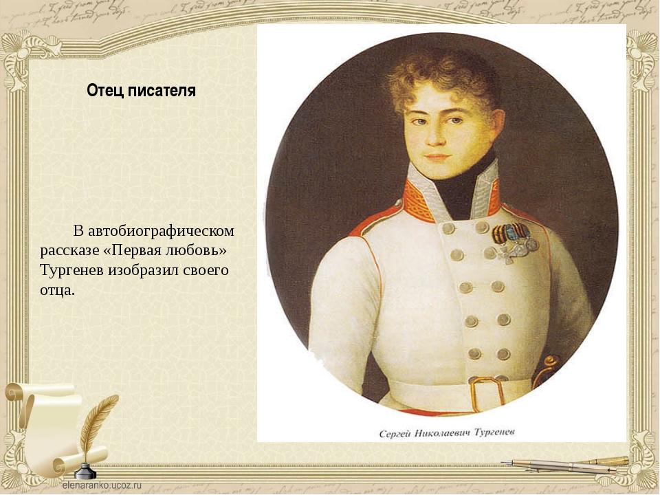 Отец писателя В автобиографическом рассказе «Первая любовь» Тургенев изобрази...