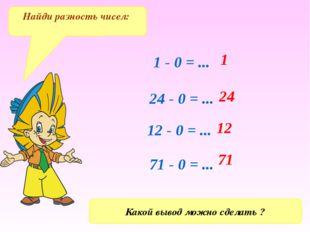 1 - 0 = ... 24 - 0 = ... 12 - 0 = ... 71 - 0 = ... 71 12 24 1 Найди разность