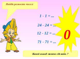 1 - 1 = ... 24 - 24 = ... 12 - 12 = ... 71 - 71 = ... Найди разность чисел: К