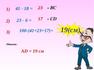 1) 41 - 18 = 23 - ВС 2) 23 - 6 = 17 - СD 3) 100-(41+23+17)= 19(cм) Ответ: АD
