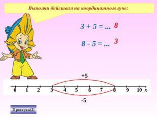 Проверка(2) Выполни действия на координатном луче: 3 + 5 = ... 8 +5 8 - 5 = .