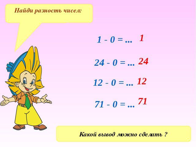 1 - 0 = ... 24 - 0 = ... 12 - 0 = ... 71 - 0 = ... 71 12 24 1 Найди разность...