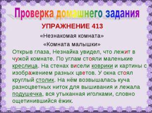 УПРАЖНЕНИЕ 413 «Незнакомая комната» «Комната малышки» Открыв глаза, Незнайка