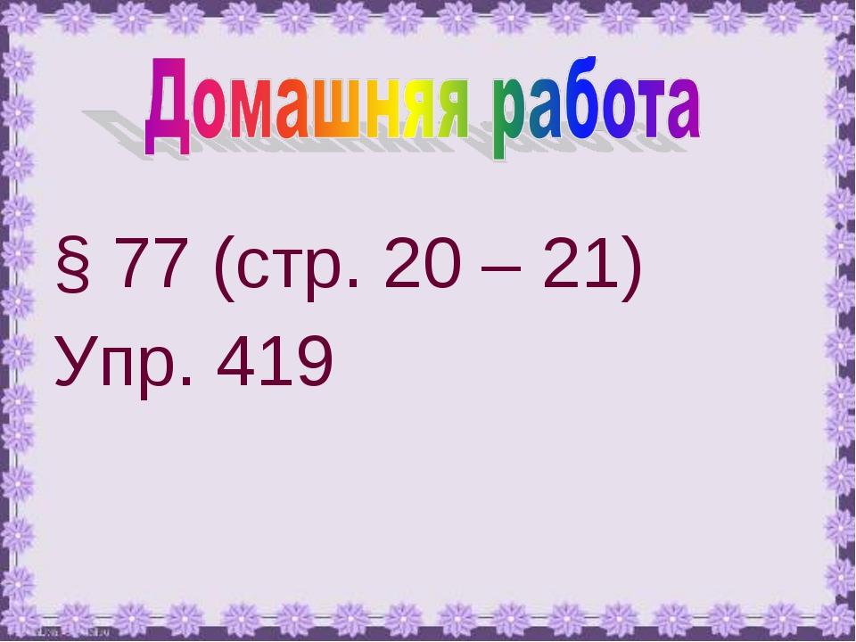 § 77 (стр. 20 – 21) Упр. 419