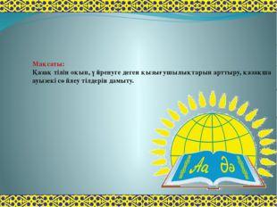 Мақсаты: Қазақ тілін оқып, үйренуге деген қызығушылықтарын арттыру, қазақша а