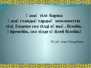Қазақ тілі- барша қазақстандықтардың мемлекеттік тілі. Ендеше сол тілді оқиық