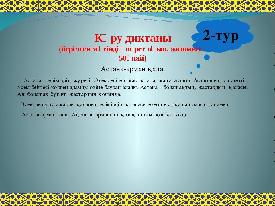2-тур Көру диктаны (берілген мәтінді үш рет оқып, жазамыз . 50ұпай) Астана-ар...
