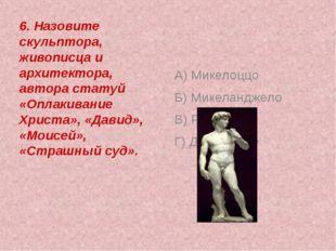 6. Назовите скульптора, живописца и архитектора, автора статуй «Оплакивание