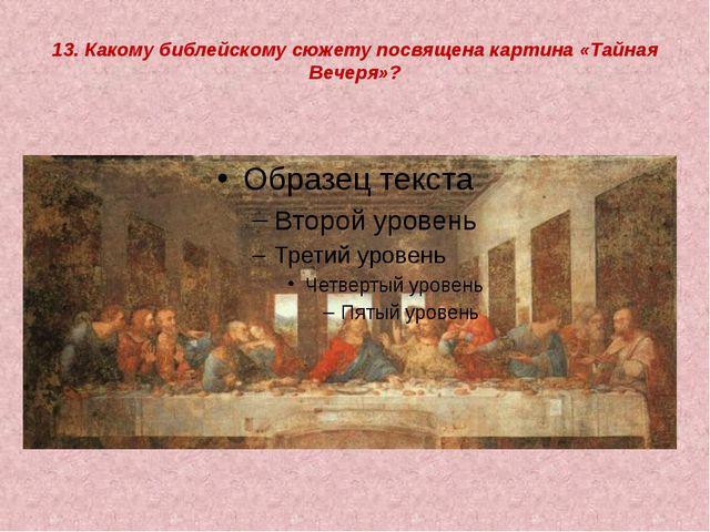 13. Какому библейскому сюжету посвящена картина «Тайная Вечеря»?