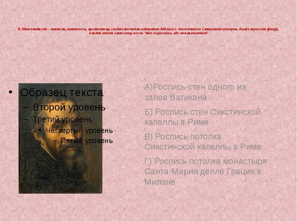 8. Микеланджело – ваятель, живописец, архитектор, создал ансамбль площадью 6...