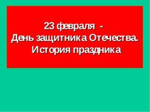 23 февраля - День защитника Отечества. История праздника