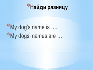 Найди разницу My dog's name is …. My dogs' names are …