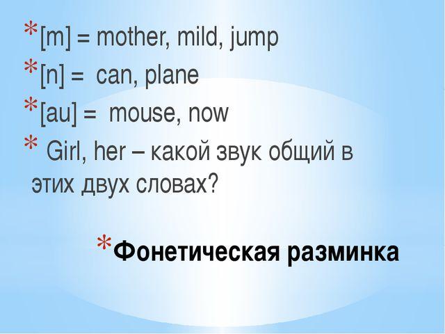 Фонетическая разминка [m] = mother, mild, jump [n] = can, plane [au] = mouse,...