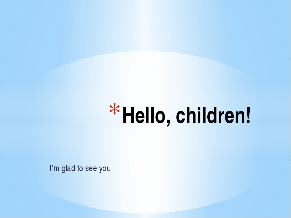 I'm glad to see you Hello, children!