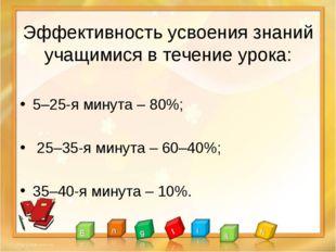 Эффективность усвоения знаний учащимися в течение урока: 5–25-я минута – 80%
