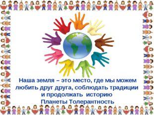 Наша земля – это место, где мы можем любить друг друга, соблюдать традиции и