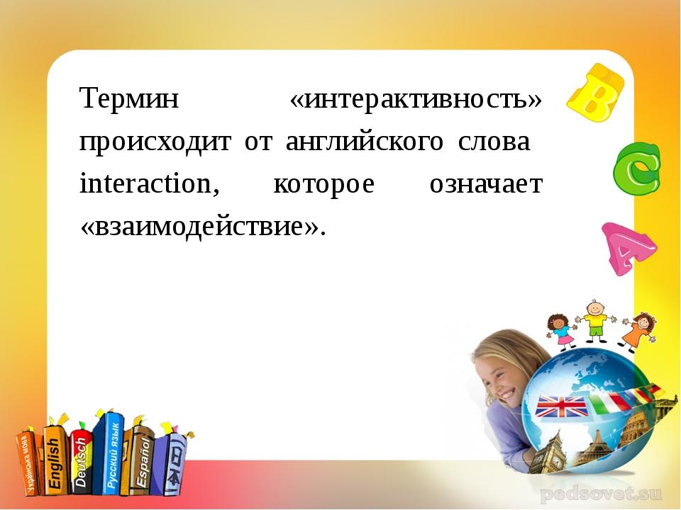 Термин «интерактивность» происходит от английского слова interaction, которо...