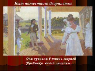 Быт поместного дворянства Они хранили в жизни мирной Привычки милой старины…
