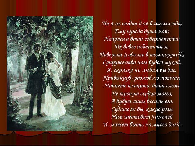 Но я не создан для блаженства; Ему чужда душа моя; Напрасны ваши совершенства...