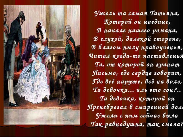 Ужель та самая Татьяна, Которой он наедине, В начале нашего романа, В глухой,...