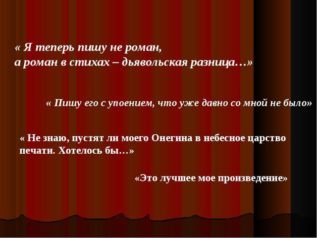 « Я теперь пишу не роман, а роман в стихах – дьявольская разница…» « Пишу ег...