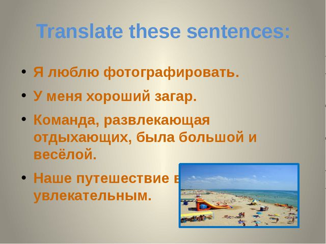 Translate these sentences: Я люблю фотографировать. У меня хороший загар. Ком...