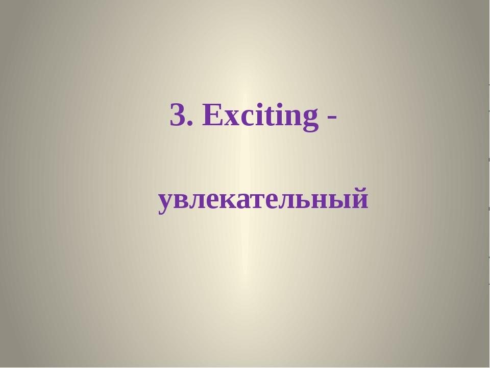 3. Exciting - увлекательный