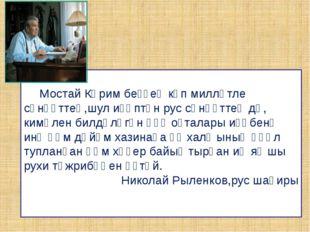 Мостай Кәрим беҙҙең күп милләтле сәнғәттең,шул иҫәптән рус сәнғәттең дә, ки